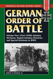 German Order of Battle - 291st-999th Infantry Divisions, Named Infantry Divisions, and Special Divisions in WWII ebook by Samuel W. Mitcham Jr.