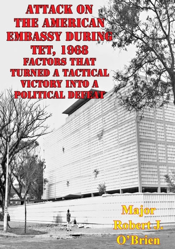 Attack On The American Embassy During Tet, 1968: Factors That Turned A Tactical Victory Into A Political Defeat ebook by Major Robert J. O'Brien