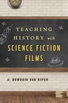 Teaching History with Science Fiction Films ebook by A. Bowdoin Van Riper