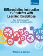 Differentiating Instruction for Students With Learning Disabilities - New Best Practices for General and Special Educators ebook by William N. Bender