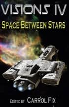 Visions IV: Space Between Stars ebook by Carrol Fix