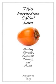 This Perversion Called Love - Reading Tanizaki, Feminist Theory, and Freud ebook by Margherita Long
