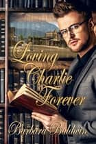 Loving Charlie Forever ebook by Barbara Baldwin