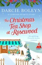 The Christmas Tea Shop at Rosewood - An uplifting, Cornish festive romance eBook by Darcie Boleyn