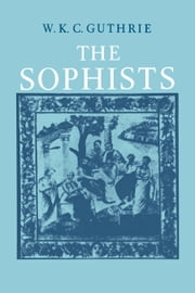 A History of Greek Philosophy: Volume 3, The Fifth Century Enlightenment, Part 1, The Sophists ebook by W. K. C. Guthrie