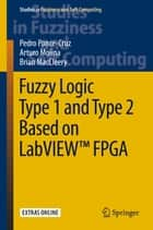 Fuzzy Logic Type 1 and Type 2 Based on LabVIEW™ FPGA ebook by Pedro Ponce-Cruz, Arturo Molina, Brian MacCleery