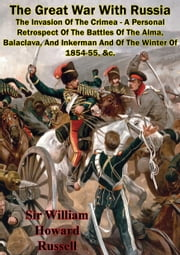 The Great War With Russia — The Invasion Of The Crimea - A Personal Retrospect - Of The Battles Of The Alma, Balaclava, And Inkerman And Of The Winter Of 1854-55, &c. [Illustrated Edition] ebook by Sir William Howard Russell