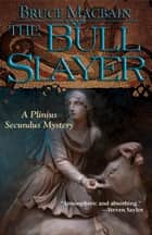 The Bull Slayer - A Plinius Secundus Mystery ebook by Bruce Macbain