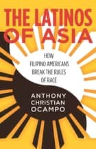 The Latinos of Asia - How Filipino Americans Break the Rules of Race ebook by Anthony Christian Ocampo
