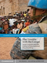 The Trouble with the Congo - Local Violence and the Failure of International Peacebuilding ebook by Séverine Autesserre