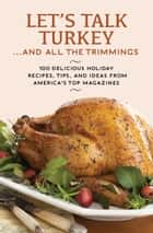 Let's Talk Turkey . . . And All the Trimmings - 100 Delicious Holiday Recipes, Tips, and Ideas from America's Top Magazines ebook by Hearst