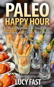 Paleo Happy Hour: The Paleo Approach to Small Plates, Appetizers, and Drinks with Friends - Paleo Diet Solution Series ebook by Lucy Fast