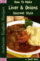 How To Make Gourmet Style Liver & Onions ebook by Geoff Wells