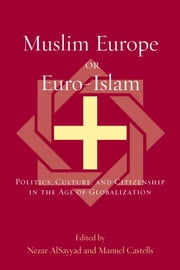 Muslim Europe or Euro-Islam - Politics, Culture, and Citizenship in the Age of Globalization ebook by Nezar AlSayyad,Manuel Castells