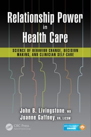 Relationship Power in Health Care - Science of Behavior Change, Decision Making, and Clinician Self-Care ebook by John B. Livingstone, M.D.,Joanne Gaffney, R.N., LICSW