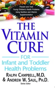 The Vitamin Cure for Infant & Toddler Health Problems ebook by Ralph Campbell M.D.,Andrew W. Saul Ph.D.