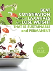 Beat Constipation Without Laxatives And Lose Weight That Is Sustainable And Permanent ebook by Usen Ikidde