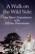 A Walk On The Wild Side - One Man's Experiences With Psychic Phenomena ebook by Gary Williams