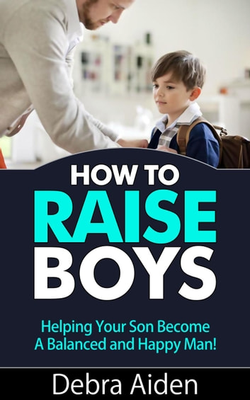 How To Raise Boys - Helping Your Son Become A Balanced And Happy Man ebook by Debra Aiden