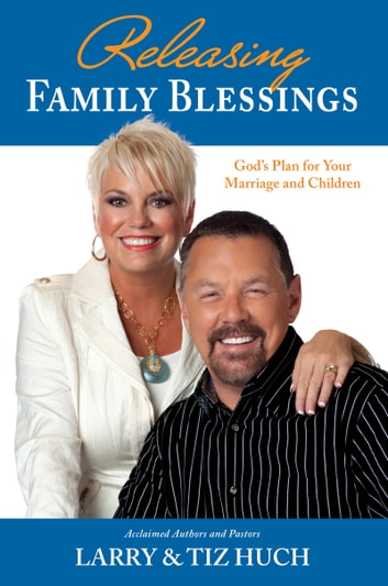 Releasing Family Blessings: God's Plan For Your Marriage and Children - God's Plan for Your Marriage and Children ebook by Larry & Tiz Huch