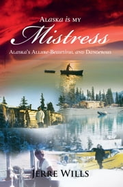 Alaska Is My Mistress - Alaska's Allure-Beautiful and Dangerous ebook by Jerre Wills