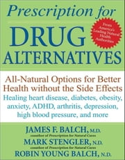 Prescription for Drug Alternatives: All-Natural Options for Better Health Without the Side Effects ebook by Balch, James