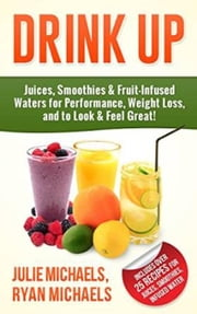 DRINK UP - Juices, Smoothies & Fruit-Infused Waters for Performance, Weight Loss, and to Look and Feel Great! ebook by Ryan Michaels,Julie Michaels