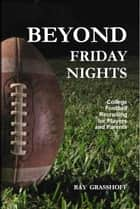 Beyond Friday Nights: College Football Recruiting for Players and Parents ebook by Ray Grasshoff