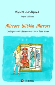 Mirrors Within Mirrors - Unforgettable Adventures Into Past Lives ebook by Miriam Goodspeed, Ingrid Vallieres, Umschlaggestaltung Angelika Fleckenstein,...