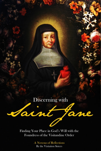 Discerning with Saint Jane: Finding Your Place in God's Will with the Foundress of the Visitandine Order - A Novena of Reflections ebook by Visitation Sisters