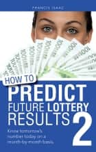 HOW TO PREDICT FUTURE LOTTERY RESULTS BOOK 2 ebook by Francis Isaac