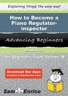 How to Become a Piano Regulator-inspector - How to Become a Piano Regulator-inspector ebook by Heath Epstein