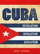 Cuba: Revolution, Involution, Evolution ebook by José Latour