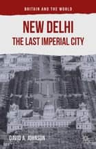 New Delhi: The Last Imperial City ebook by D. Johnson, Richard Watson