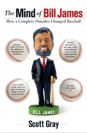 The Mind of Bill James - How a Complete Outsider Changed Baseball ebook by Scott Gray