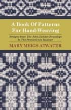 A Book of Patterns for Hand-Weaving; Designs from the John Landes Drawings in the Pennsylvnia Museum ebook by Mary Meigs Atwater