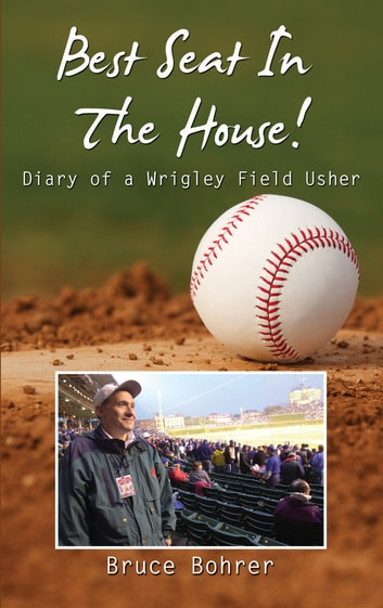 Best Seat in the House - Diary of a Wrigley Field Usher ebook by Bruce Bohrer