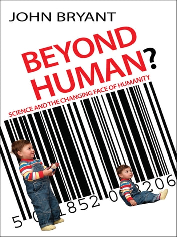 Beyond Human? - Science and the Changing Face of Humanity ebook by John Bryant