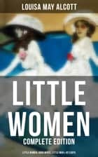 LITTLE WOMEN - Complete Edition: Little Women, Good Wives, Little Men & Jo's Boys ebook by