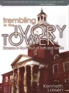 Trembling In The Ivory Tower: Excesses In The Pursuit Of Truth And Tenure ebook by Kenneth Lasson