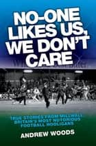 No One Like Us, We Don't Care - True Stories from Millwall, Britain's Most Notorious Football Holigans ebook by Andrew Woods