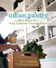Urban Pantry - Tips And Recipes For A Thrifty, Sustainable And Seasonal Kitchen ebook by Amy Penington