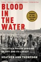 Blood in the Water - The Attica Prison Uprising of 1971 and Its Legacy ebook by Heather Ann Thompson