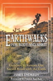 Earthwalks for Body and Spirit - Exercises to Restore Our Sacred Bond with the Earth ebook by James Endredy,Victor Sanchez
