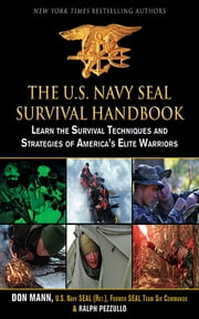 The U.S. Navy SEAL Survival Handbook - Learn the Survival Techniques and Strategies of America's Elite Warriors ebook by Don Mann,Ralph Pezzullo
