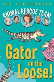 Animal Rescue Team: Gator on the Loose! ebook by Sue Stauffacher,Priscilla Lamont