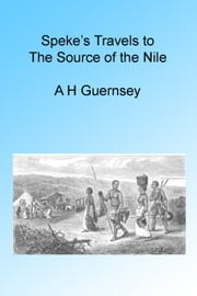 Speke's Travels to the Source of the Nile, Illustrated ebook by A H Guernsey
