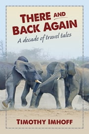 There and Back Again - A Decade of Travel Tales ebook by Timothy Imhoff