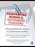 Reinventing Schools, Reforming Teaching - From Political Visions to Classroom Reality ebook by John Bangs, John MacBeath, Maurice Galton