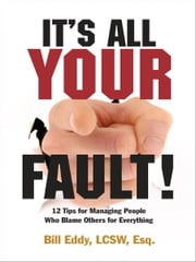 It's All Your Fault! - 12 Tips for Managing People Who Blame Others for Everything ebook by Bill Eddy LCSW  Esq.